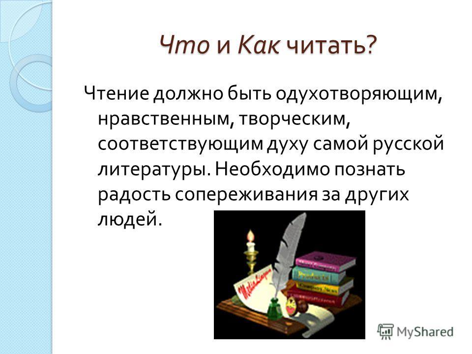 Что и Как читать ? Чтение должно быть одухотворяющим, нравственным, творческим, соответствующим духу самой русской литературы. Необходимо познать радость сопереживания за других людей.