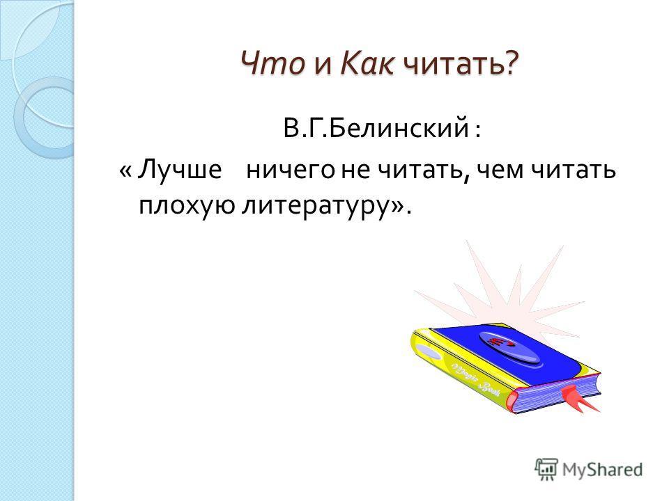 Что и Как читать ? В. Г. Белинский : « Лучше ничего не читать, чем читать плохую литературу ».