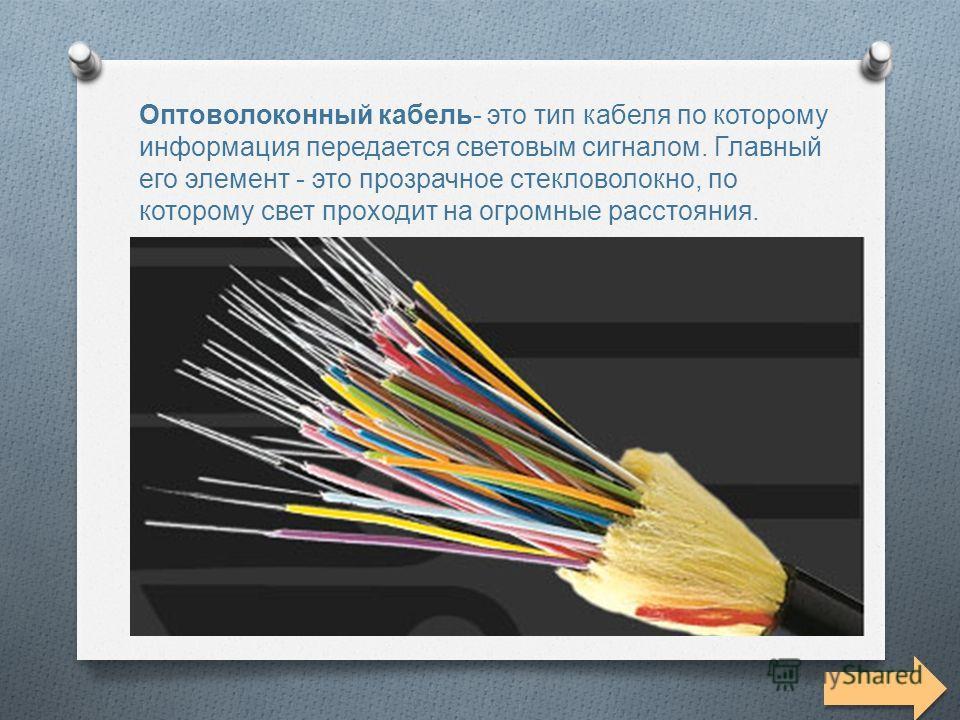 Оптоволоконный кабель Оптоволоконный кабель - это тип кабеля по которому информация передается световым сигналом. Главный его элемент - это прозрачное стекловолокно, по которому свет проходит на огромные расстояния.