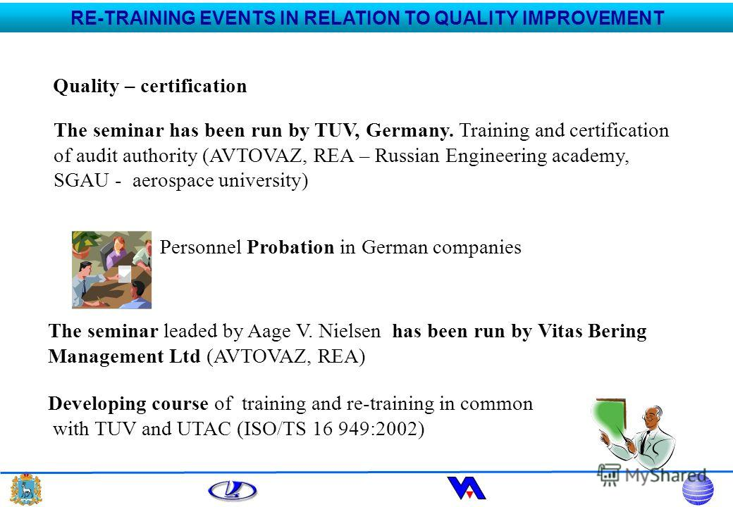 Quality – certification The seminar has been run by TUV, Germany. Training and certification of audit authority (AVTOVAZ, REA – Russian Engineering academy, SGAU - aerospace university) Personnel Probation in German companies The seminar leaded by Aa