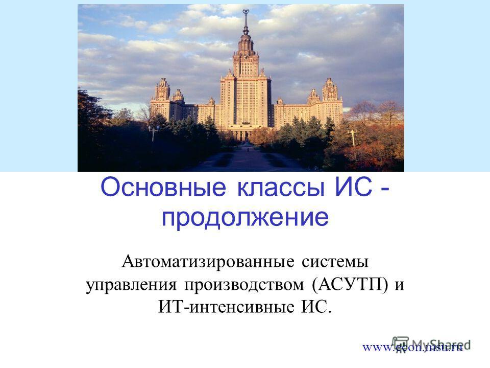 www.econ.msu.ru Основные классы ИС - продолжение Автоматизированные системы управления производством (АСУТП) и ИТ-интенсивные ИС.
