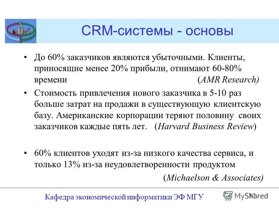 Кафедра экономической информатики ЭФ МГУ 17 CRM-системы - основы До 60% заказчиков являются убыточными. Клиенты, приносящие менее 20% прибыли, отнимают 60-80% времени (AMR Research) Стоимость привлечения нового заказчика в 5-10 раз больше затрат на п