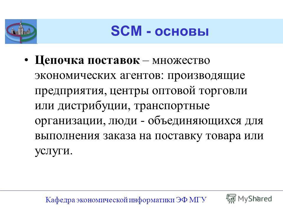 SCM - основы Цепочка поставок – множество экономических агентов: производящие предприятия, центры оптовой торговли или дистрибуции, транспортные организации, люди - объединяющихся для выполнения заказа на поставку товара или услуги. Кафедра экономиче