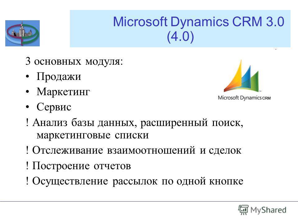 Microsoft Dynamics CRM 3.0 (4.0) 3 основных модуля: Продажи Маркетинг Сервис ! Анализ базы данных, расширенный поиск, маркетинговые списки ! Отслеживание взаимоотношений и сделок ! Построение отчетов ! Осуществление рассылок по одной кнопке