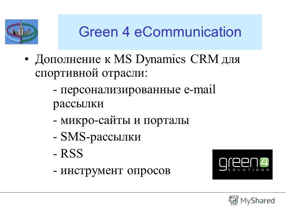 Green 4 eCommunication Дополнение к MS Dynamics CRM для спортивной отрасли: - персонализированные e-mail рассылки - микро-сайты и порталы - SMS-рассылки - RSS - инструмент опросов