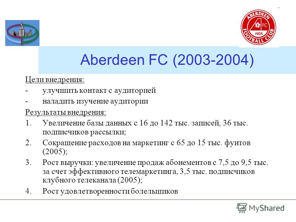 Aberdeen FC (2003-2004) Цели внедрения: -улучшить контакт с аудиторией -наладить изучение аудитории Результаты внедрения: 1.Увеличение базы данных с 16 до 142 тыс. записей, 36 тыс. подписчиков рассылки; 2.Сокращение расходов на маркетинг с 65 до 15 т