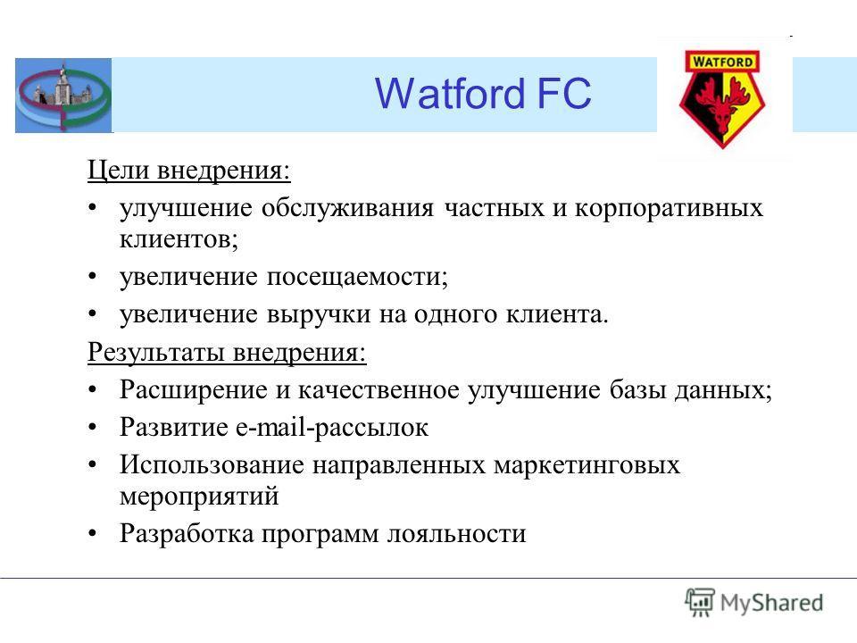 Watford FC Цели внедрения: улучшение обслуживания частных и корпоративных клиентов; увеличение посещаемости; увеличение выручки на одного клиента. Результаты внедрения: Расширение и качественное улучшение базы данных; Развитие e-mail-рассылок Использ