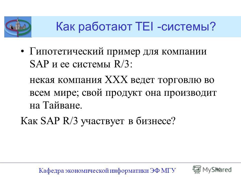 Как работают TEI -системы? Гипотетический пример для компании SAP и ее системы R/3: некая компания ХХХ ведет торговлю во всем мире; свой продукт она производит на Тайване. Как SAP R/3 участвует в бизнесе? Кафедра экономической информатики ЭФ МГУ 46
