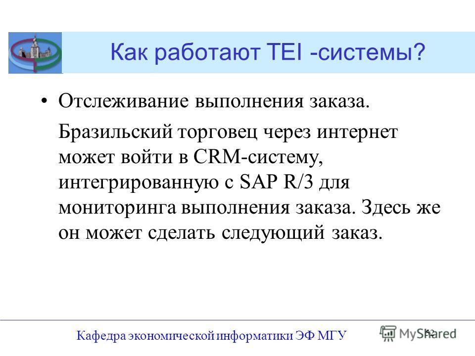 Как работают TEI -системы? Отслеживание выполнения заказа. Бразильский торговец через интернет может войти в CRM-систему, интегрированную с SAP R/3 для мониторинга выполнения заказа. Здесь же он может сделать следующий заказ. Кафедра экономической ин