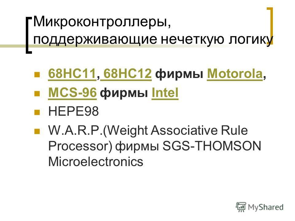 Микроконтроллеры, поддерживающие нечеткую логику 68HC11, 68HC12 фирмы Motorola, 68HC11 68HC12Motorola MCS-96 фирмы Intel MCS-96Intel HEPE98 W.A.R.P.(Weight Associative Rule Processor) фирмы SGS-THOMSON Microelectronics