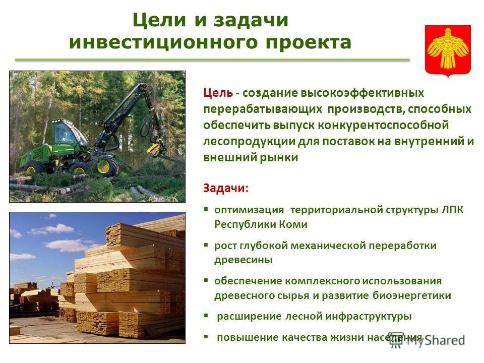 Цели и задачи инвестиционного проекта Цель - создание высокоэффективных перерабатывающих производств, способных обеспечить выпуск конкурентоспособной лесопродукции для поставок на внутренний и внешний рынки Задачи: оптимизация территориальной структу