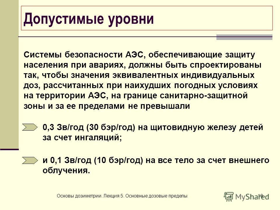 Основы дозиметрии. Лекция 5. Основные дозовые пределы18 Допустимые уровни Системы безопасности АЭС, обеспечивающие защиту населения при авариях, должны быть спроектированы так, чтобы значения эквивалентных индивидуальных доз, рассчитанных при наихудш