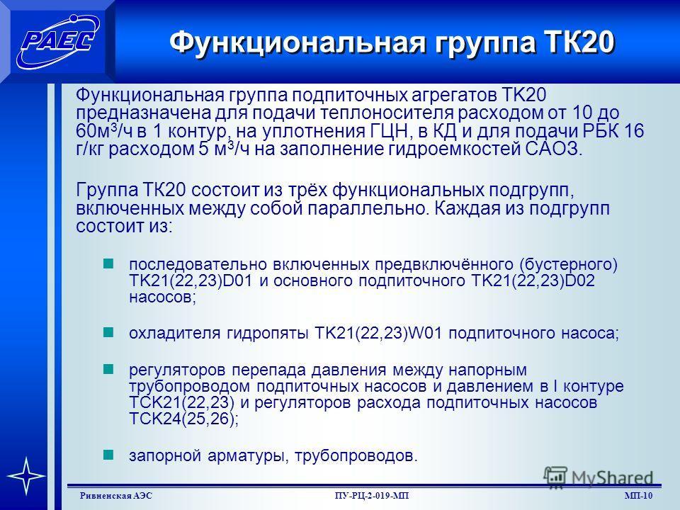 МП-8Ривненская АЭСПУ-РЦ-2-019-МП Функциональные группы системы Система ТК состоит из следующих функциональных групп: дегазации и деаэрации теплоносителя, ТК10; подпиточных агрегатов, ТК20; трубопроводов подпитки, ТК30 и ТК40; трубопроводов подачи зап