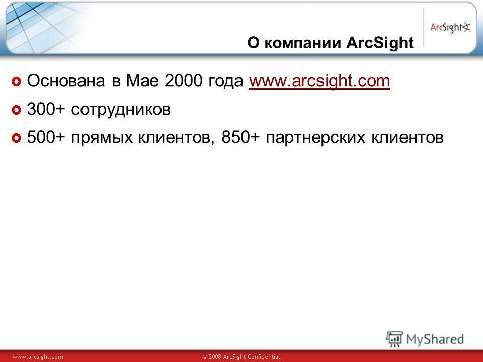 www.arcsight.com© 2008 ArcSight Confidential О компании ArcSight Основана в Мае 2000 года www.arcsight.comwww.arcsight.com 300+ сотрудников 500+ прямых клиентов, 850+ партнерских клиентов