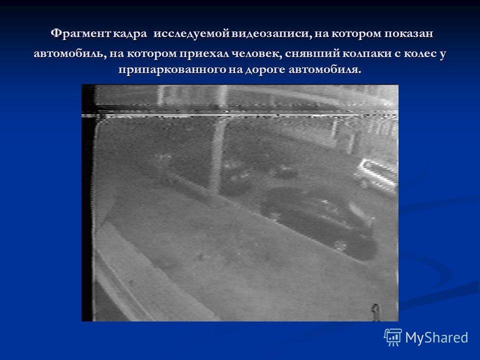 Фрагмент кадра исследуемой видеозаписи, на котором показан автомобиль, на котором приехал человек, снявший колпаки с колес у припаркованного на дороге автомобиля. Фрагмент кадра исследуемой видеозаписи, на котором показан автомобиль, на котором приех