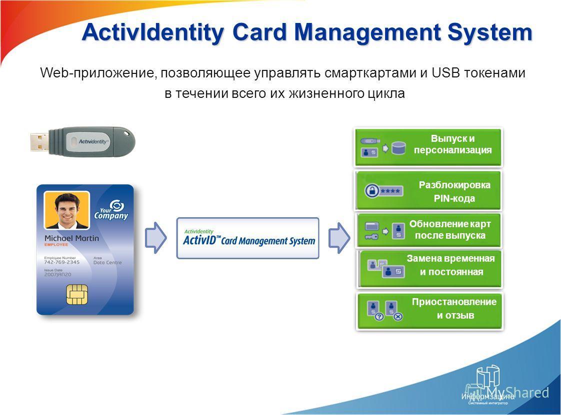 ActivIdentity Card Management System Web-приложение, позволяющее управлять смарткартами и USB токенами в течении всего их жизненного цикла Приостановление и отзыв Выпуск и персонализация Обновление карт после выпуска Разблокировка PIN-кода Замена вре