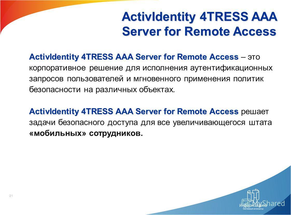 21 ActivIdentity 4TRESS AAA Server for Remote Access ActivIdentity 4TRESS AAA Server for Remote Access ActivIdentity 4TRESS AAA Server for Remote Access – это корпоративное решение для исполнения аутентификационных запросов пользователей и мгновенног