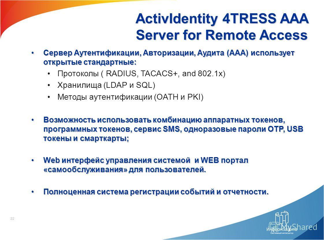 22 ActivIdentity 4TRESS AAA Server for Remote Access Сервер Аутентификации, Авторизации, Аудита (AAA) использует открытые стандартные:Сервер Аутентификации, Авторизации, Аудита (AAA) использует открытые стандартные: Протоколы ( RADIUS, TACACS+, and 8