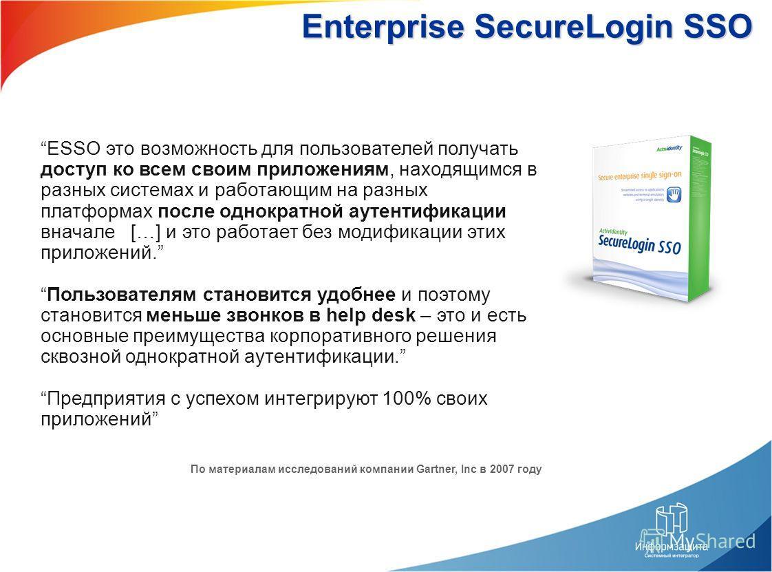 Enterprise SecureLogin SSO ESSO это возможность для пользователей получать доступ ко всем своим приложениям, находящимся в разных системах и работающим на разных платформах после однократной аутентификации вначале […] и это работает без модификации э