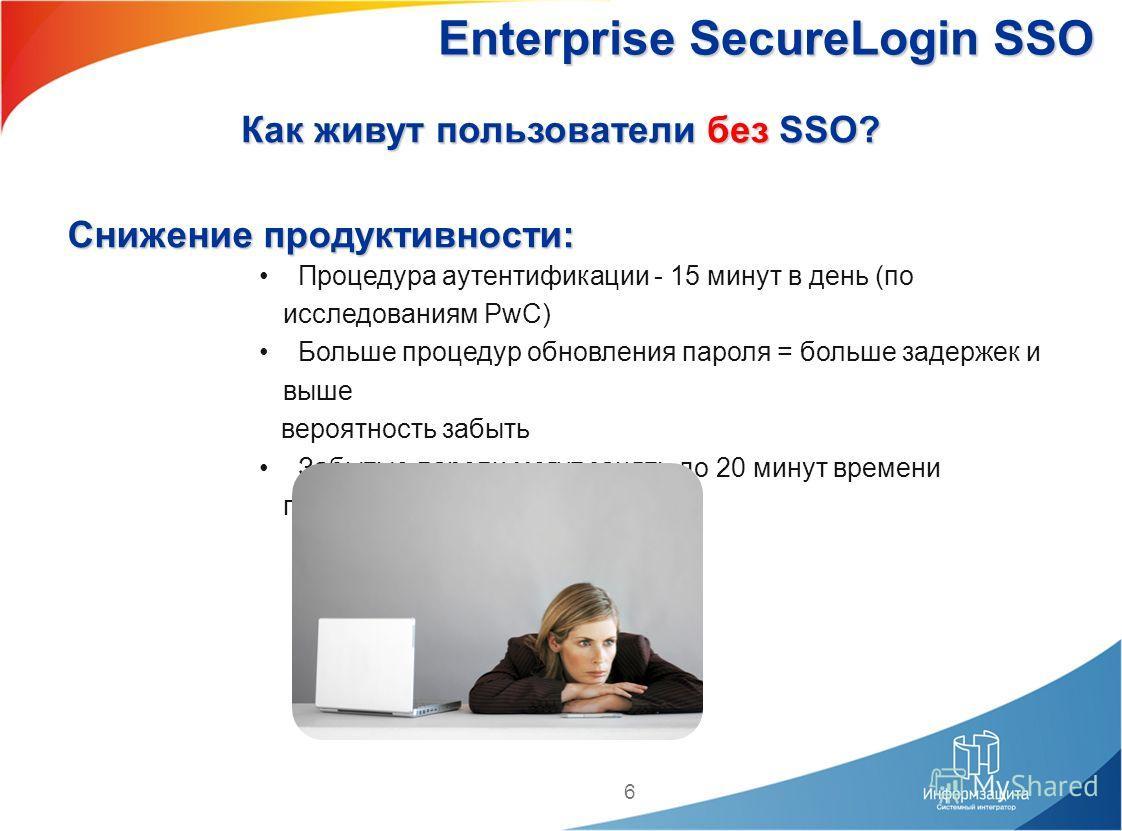 6 Снижение продуктивности: Процедура аутентификации - 15 минут в день (по исследованиям PwC) Больше процедур обновления пароля = больше задержек и выше вероятность забыть Забытые пароли могут занять до 20 минут времени пользователя и Helpdesk Enterpr