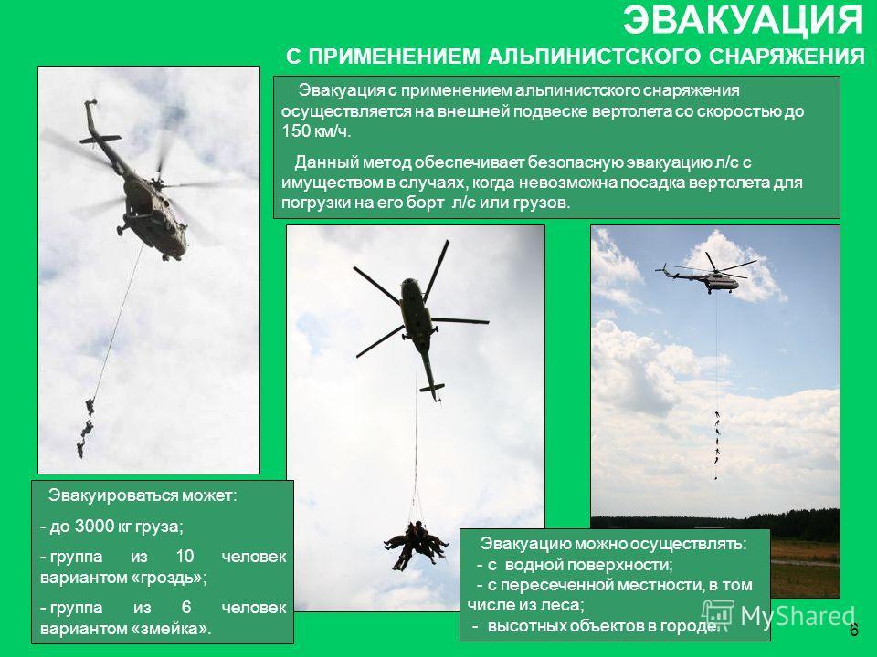 6 Эвакуация с применением альпинистского снаряжения осуществляется на внешней подвеске вертолета со скоростью до 150 км/ч. Данный метод обеспечивает безопасную эвакуацию л/с с имуществом в случаях, когда невозможна посадка вертолета для погрузки на е
