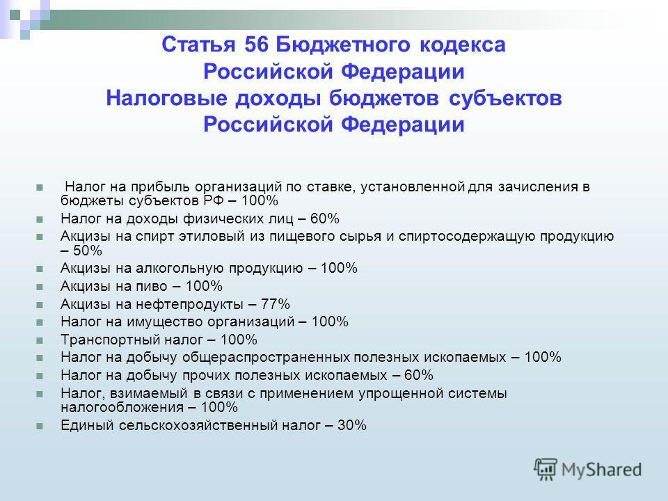 Статья 56 Бюджетного кодекса Российской Федерации Налоговые доходы бюджетов субъектов Российской Федерации Налог на прибыль организаций по ставке, установленной для зачисления в бюджеты субъектов РФ – 100% Налог на доходы физических лиц – 60% Акцизы