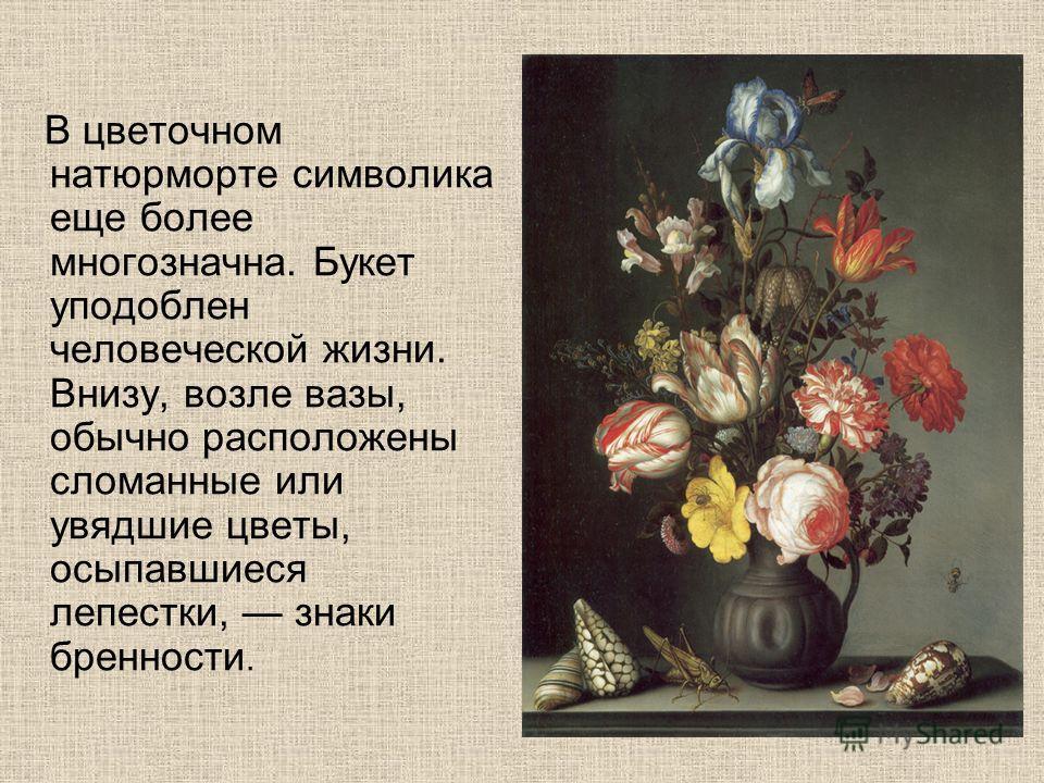В цветочном натюрморте символика еще более многозначна. Букет уподоблен человеческой жизни. Внизу, возле вазы, обычно расположены сломанные или увядшие цветы, осыпавшиеся лепестки, знаки бренности.