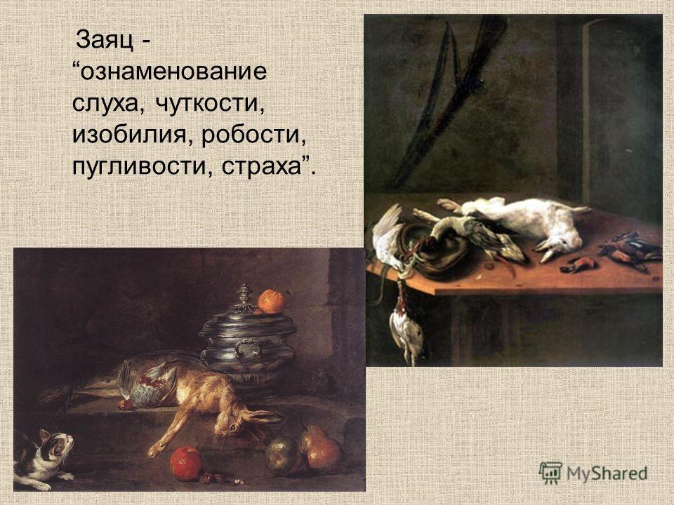 Заяц - ознаменование слуха, чуткости, изобилия, робости, пугливости, страха.
