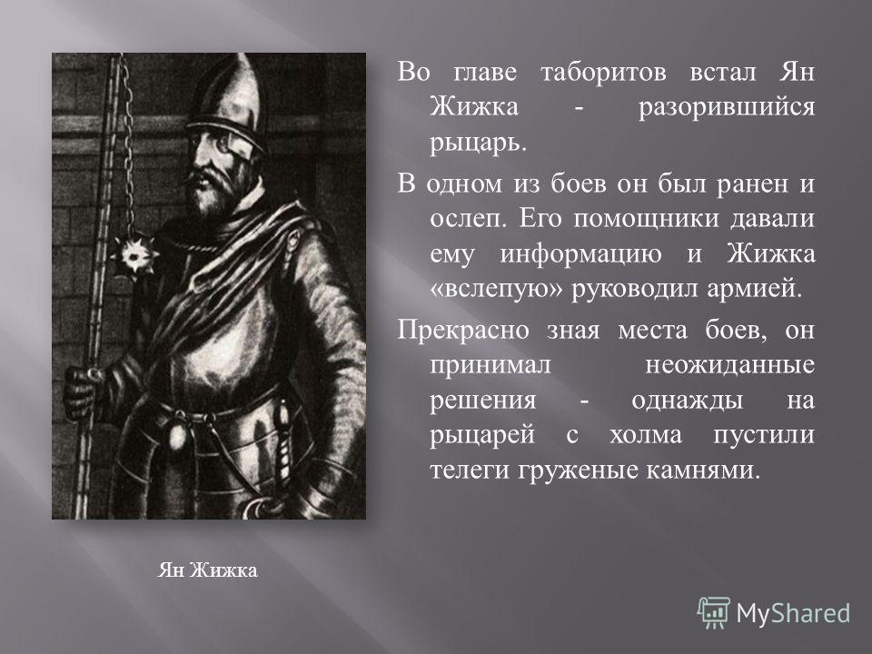 Ян Жижка Во главе таборитов встал Ян Жижка - разорившийся рыцарь. В одном из боев он был ранен и ослеп. Его помощники давали ему информацию и Жижка «вслепую» руководил армией. Прекрасно зная места боев, он принимал неожиданные решения - однажды на ры