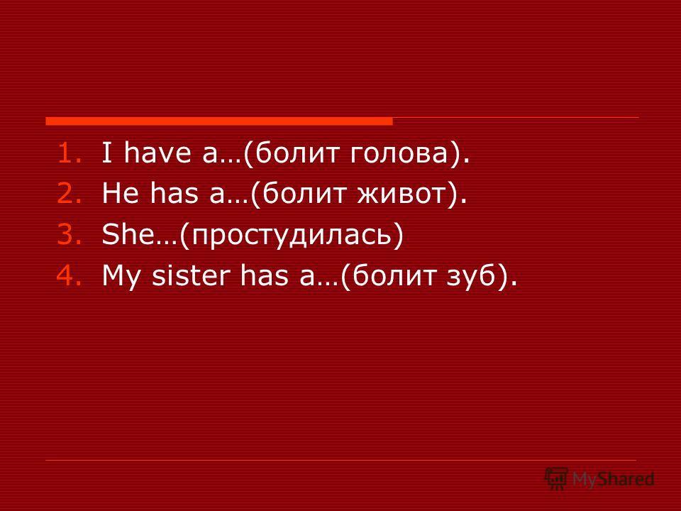 1.I have a…(болит голова). 2.He has a…(болит живот). 3.She…(простудилась) 4.My sister has a…(болит зуб).