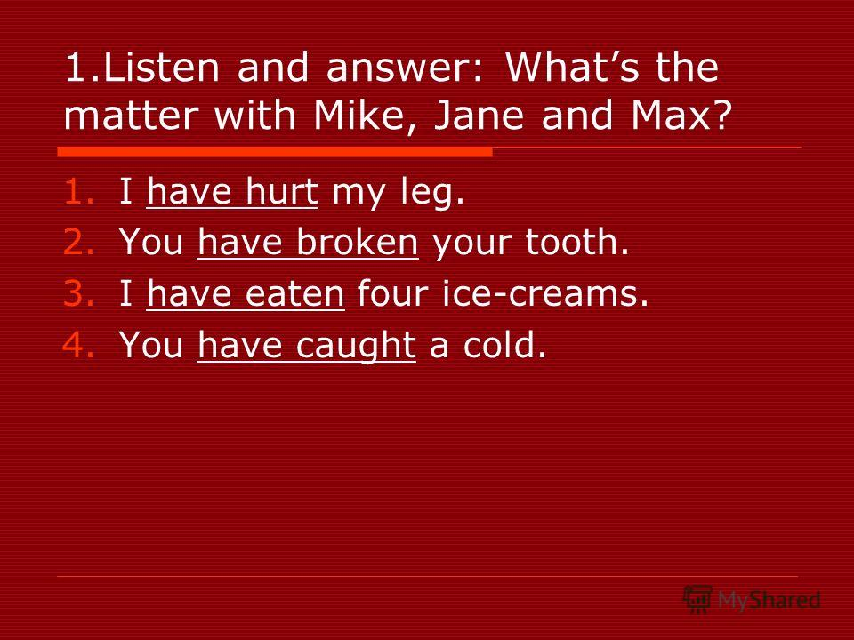1.Listen and answer: Whats the matter with Mike, Jane and Max? 1.I have hurt my leg. 2.You have broken your tooth. 3.I have eaten four ice-creams. 4.You have caught a cold.