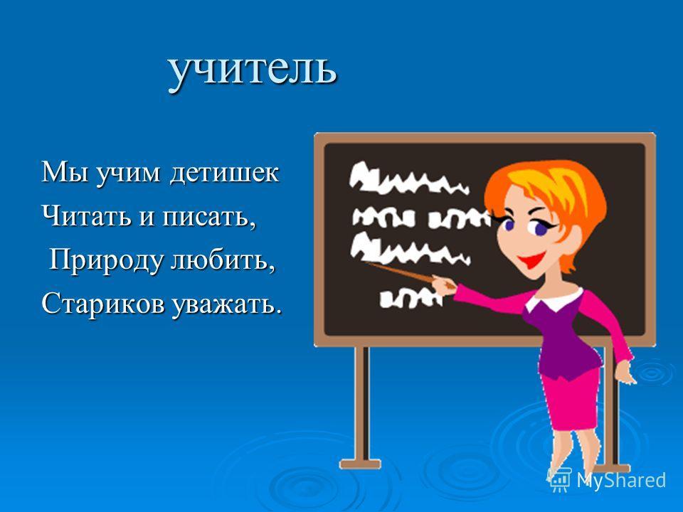 учитель Мы учим детишек Читать и писать, Природу любить, Природу любить, Стариков уважать.