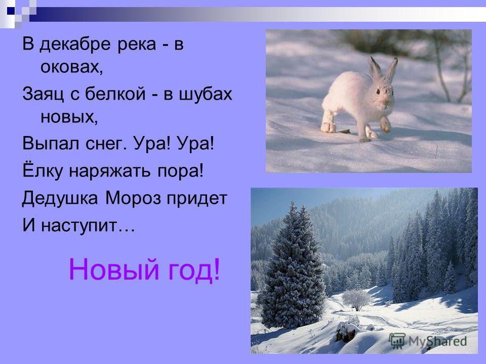 Новый год! В декабре река - в оковах, Заяц с белкой - в шубах новых, Выпал снег. Ура! Ура! Ёлку наряжать пора! Дедушка Мороз придет И наступит…