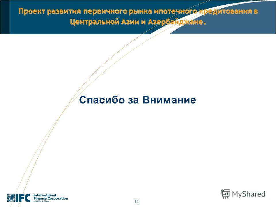 10 Проект развития первичного рынка ипотечного кредитования в Центральной Азии и Азербайджане. Спасибо за Внимание