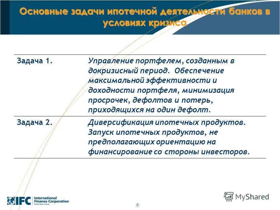 6 Основные задачи ипотечной деятельности банков в условиях кризиса Задача 1. Управление портфелем, созданным в докризисный период. Обеспечение максимальной эффективности и доходности портфеля, минимизация просрочек, дефолтов и потерь, приходящихся на