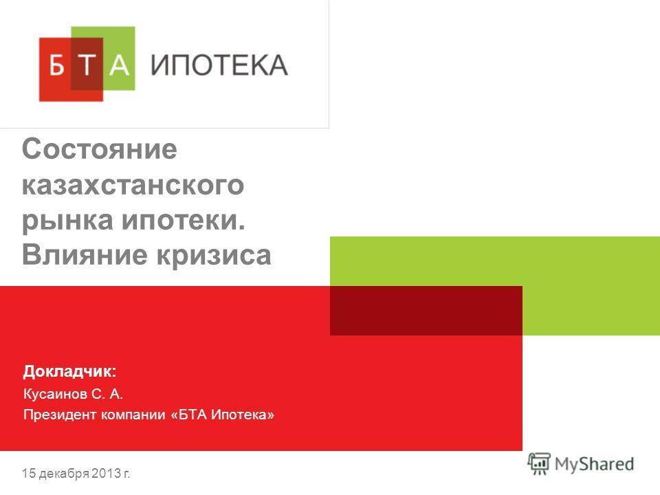 15 декабря 2013 г. Состояние казахстанского рынка ипотеки. Влияние кризиса Докладчик: Кусаинов С. А. Президент компании «БТА Ипотека»