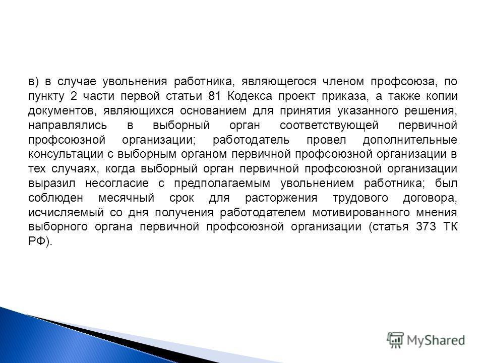 в) в случае увольнения работника, являющегося членом профсоюза, по пункту 2 части первой статьи 81 Кодекса проект приказа, а также копии документов, являющихся основанием для принятия указанного решения, направлялись в выборный орган соответствующей