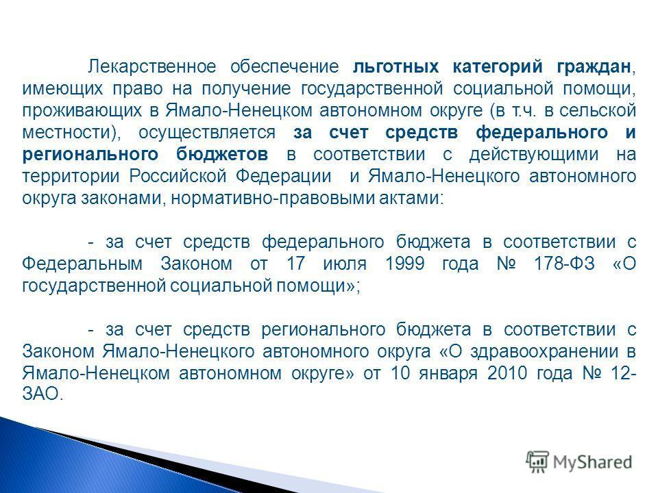 Лекарственное обеспечение льготных категорий граждан, имеющих право на получение государственной социальной помощи, проживающих в Ямало-Ненецком автономном округе (в т.ч. в сельской местности), осуществляется за счет средств федерального и региональн