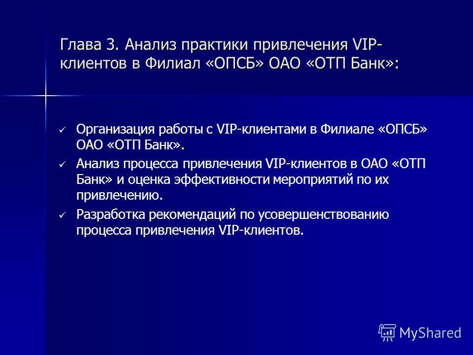 Глава 3. Анализ практики привлечения VIP- клиентов в Филиал «ОПСБ» ОАО «ОТП Банк»: Организация работы с VIP-клиентами в Филиале «ОПСБ» ОАО «ОТП Банк». Анализ процесса привлечения VIP-клиентов в ОАО «ОТП Банк» и оценка эффективности мероприятий по их