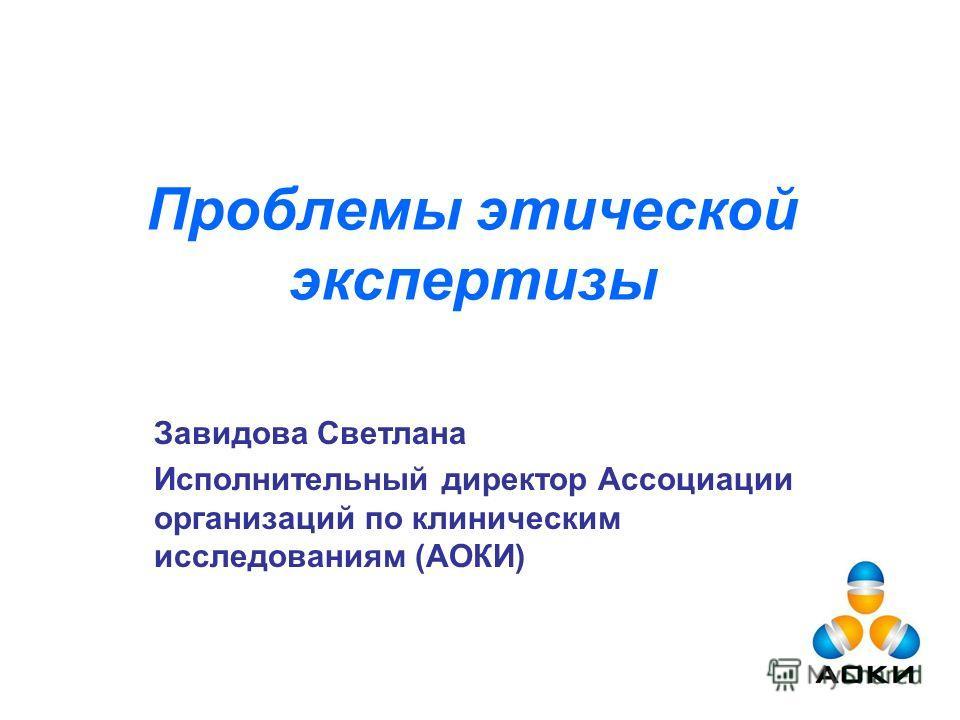 Проблемы этической экспертизы Завидова Светлана Исполнительный директор Ассоциации организаций по клиническим исследованиям (АОКИ)
