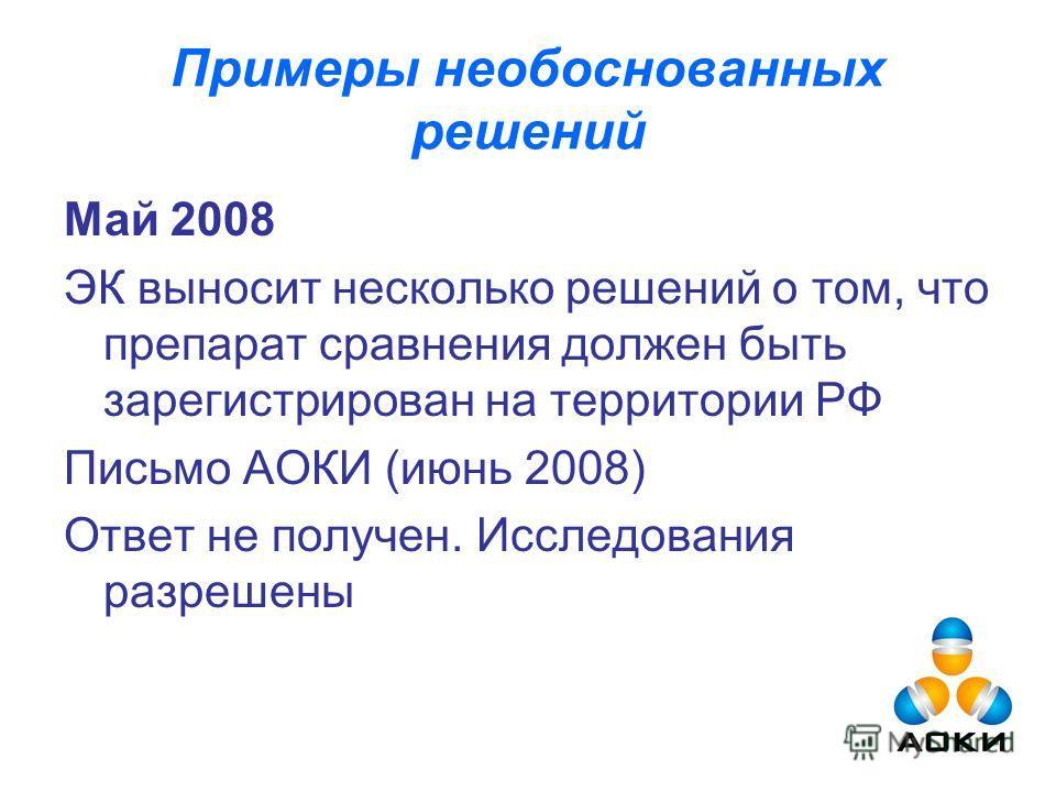 Примеры необоснованных решений Май 2008 ЭК выносит несколько решений о том, что препарат сравнения должен быть зарегистрирован на территории РФ Письмо АОКИ (июнь 2008) Ответ не получен. Исследования разрешены