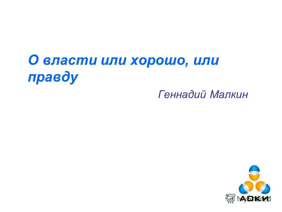 О власти или хорошо, или правду Геннадий Малкин