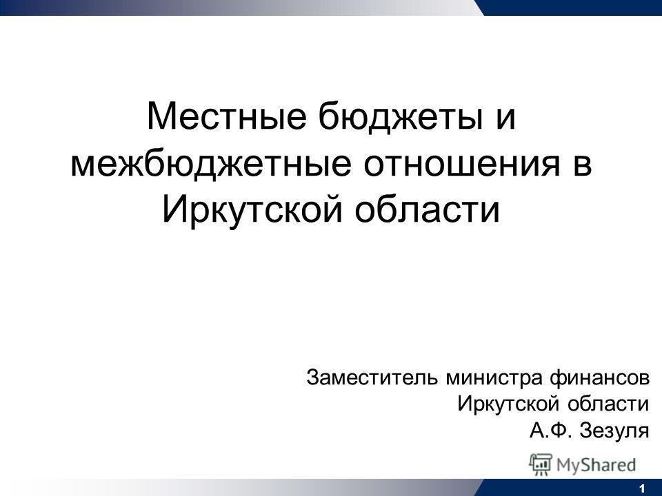 11 Местные бюджеты и межбюджетные отношения в Иркутской области Заместитель министра финансов Иркутской области А.Ф. Зезуля 1