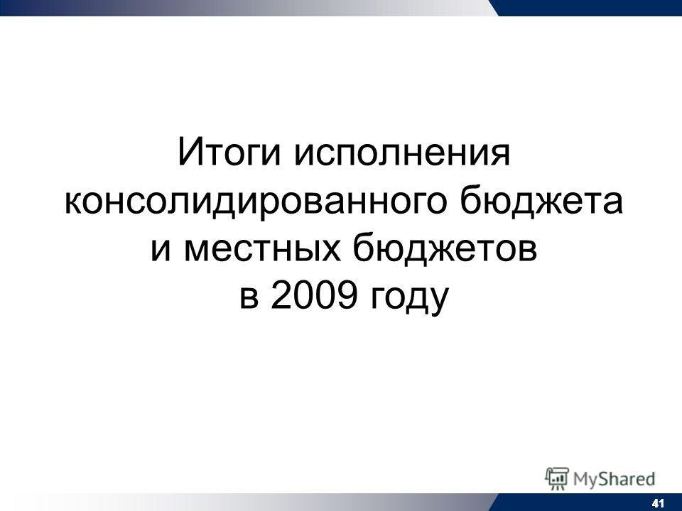 41 Итоги исполнения консолидированного бюджета и местных бюджетов в 2009 году 41