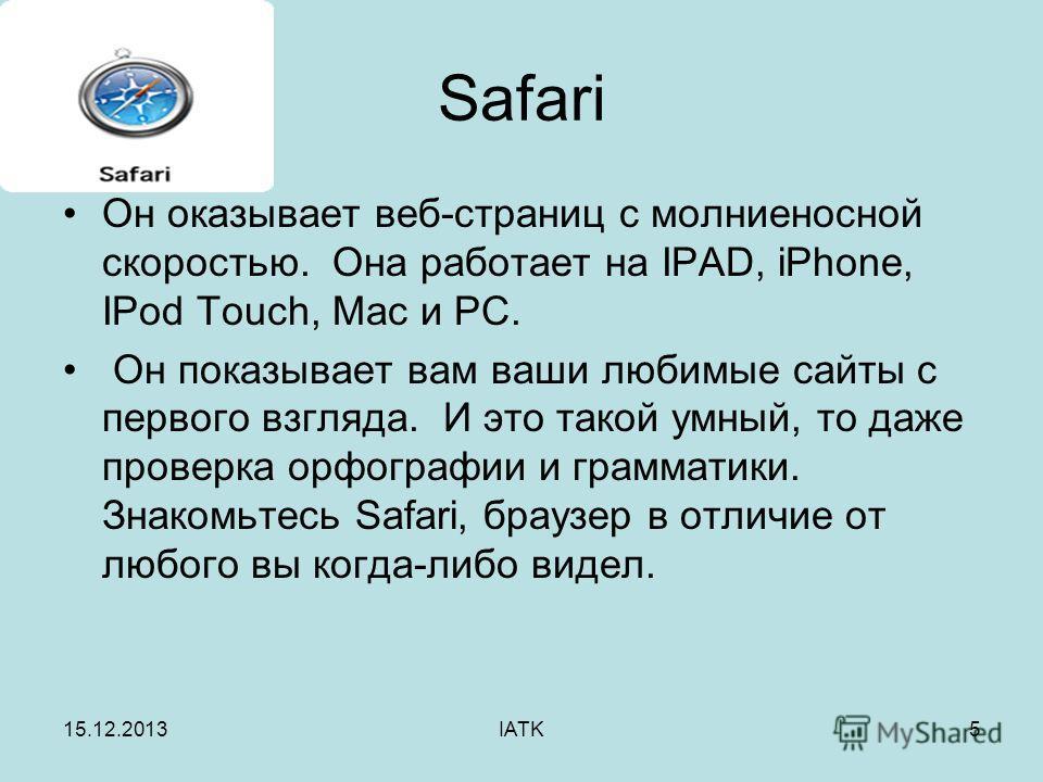 15.12.2013IATK5 Safari Он оказывает веб-страниц с молниеносной скоростью. Она работает на IPAD, iPhone, IPod Touch, Mac и PC. Он показывает вам ваши любимые сайты с первого взгляда. И это такой умный, то даже проверка орфографии и грамматики. Знакомь