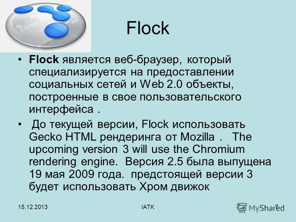 15.12.2013IATK7 Flock Flock является веб-браузер, который специализируется на предоставлении социальных сетей и Web 2.0 объекты, построенные в свое пользовательскогo интерфейса. До текущей версии, Flock использовать Gecko HTML рендеринга от Mozilla.