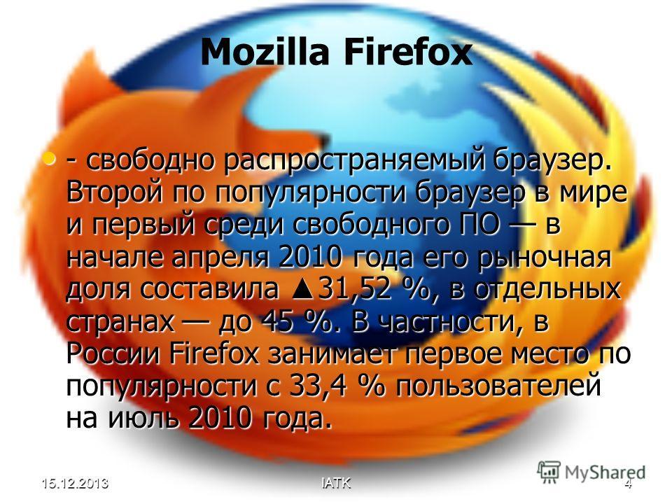 15.12.2013IATK4 Mozilla Firefox - свободно распространяемый браузер. Второй по популярности браузер в мире и первый среди свободного ПО в начале апреля 2010 года его рыночная доля составила 31,52 %, в отдельных странах до 45 %. В частности, в России