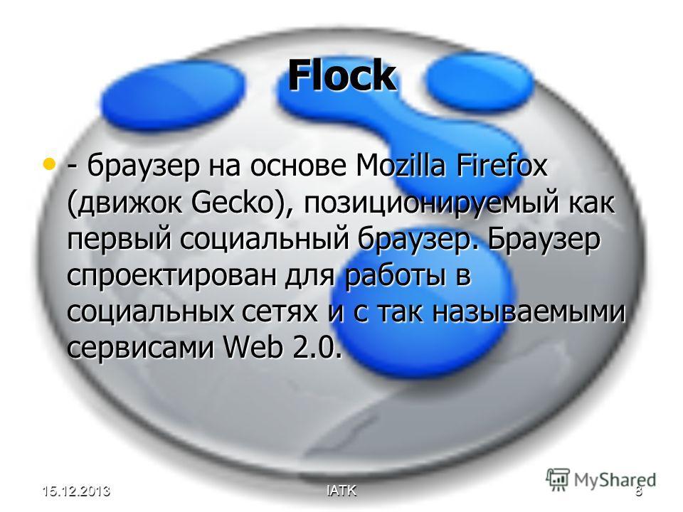 15.12.2013IATK8 Flock - браузер на основе Mozilla Firefox (движок Gecko), позиционируемый как первый социальный браузер. Браузер спроектирован для работы в социальных сетях и с так называемыми сервисами Web 2.0. - браузер на основе Mozilla Firefox (д