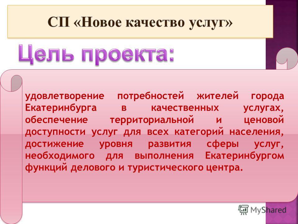 удовлетворение потребностей жителей города Екатеринбурга в качественных услугах, обеспечение территориальной и ценовой доступности услуг для всех категорий населения, достижение уровня развития сферы услуг, необходимого для выполнения Екатеринбургом