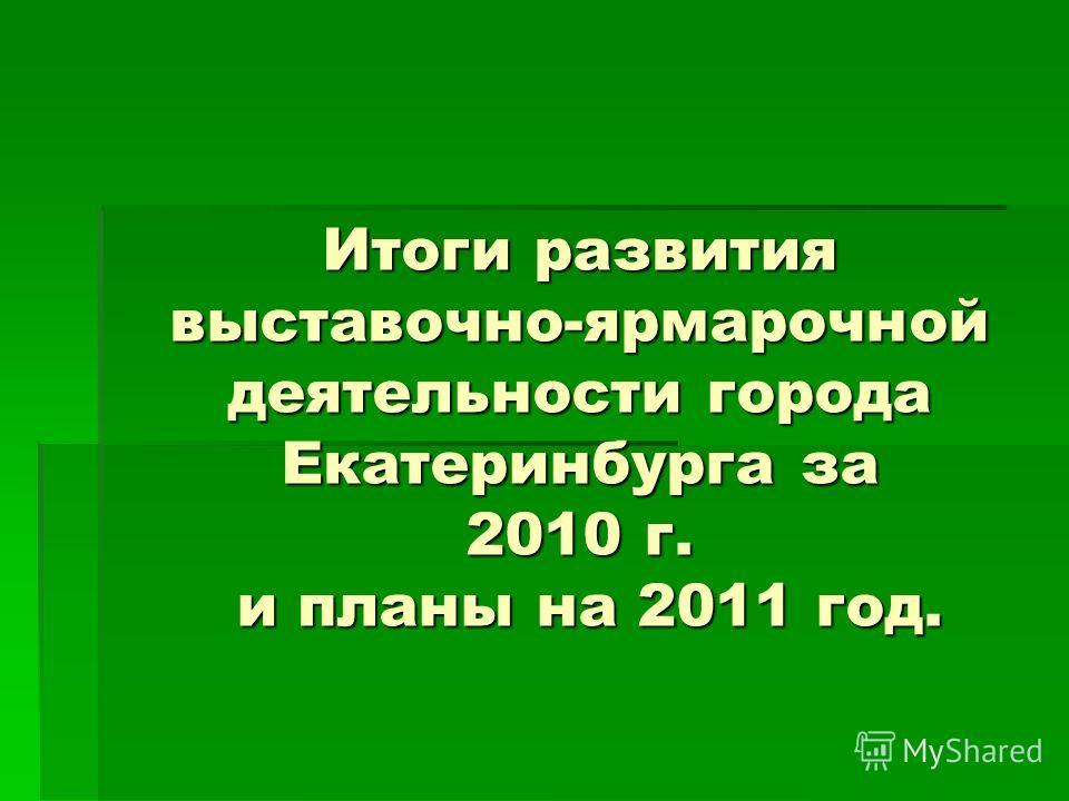 Итоги развития выставочно-ярмарочной деятельности города Екатеринбурга за 2010 г. и планы на 2011 год.